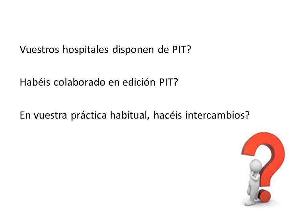 Vuestros hospitales disponen de PIT? Habéis colaborado en edición PIT? En vuestra práctica habitual, hacéis intercambios?