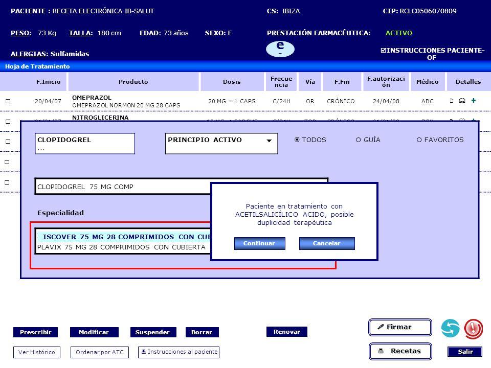PACIENTE : RECETA ELECTRÓNICA IB-SALUT CS: IBIZA CIP: RCLC0506070809 PESO: 73 Kg TALLA: 180 cm EDAD: 73 años SEXO: F PRESTACIÓN FARMACÉUTICA: ACTIVO ALERGIAS: Sulfamidas INSTRUCCIONES PACIENTE- OF e-e- Hoja de Tratamiento F.InicioProductoDosis Frecue ncia VíaF.Fin F.autorizaci ón MédicoDetalles 20/04/07 OMEPRAZOL OMEPRAZOL NORMON 20 MG 28 CAPS 20 MG = 1 CAPSC/24HORCRÓNICO24/04/08ABC 01/01/07 NITROGLICERINA NITRODERM TTS 10 MG 28 PARCHE 10 MG=1 PARCHEC/24HTOPCRÓNICO01/01/08DPK 01/04/07 LOSARTAN COZAAR 50 MG 28 COMP 50 MG=1 COMPDEORCRÓNICO02/04/08DPK 01/01/07 ACETIL-SALICÍLICO, ACIDO ADIRO 100 MG COMP RECUB 1 MG=1 COMPA-DEOR CRÓNICO02/01/08ABC 11/11/07 VERALAPRIDA AGREAL 100 MG CAPS 100MG=1 CAPSDE-CEOR CRÓNICO11/11/08ABC CLOPIDOGREL...