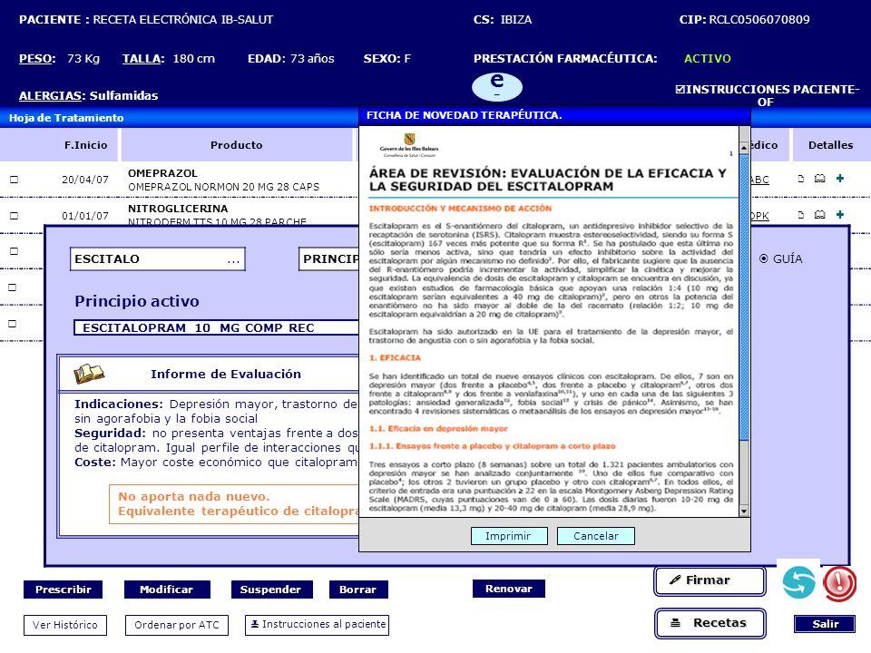 PACIENTE : RECETA ELECTRÓNICA IB-SALUT CS: IBIZA CIP: RCLC0506070809 PESO: 73 Kg TALLA: 180 cm EDAD: 73 años SEXO: F PRESTACIÓN FARMACÉUTICA: ACTIVO ALERGIAS: Sulfamidas INSTRUCCIONES PACIENTE- OF e-e- Hoja de Tratamiento F.InicioProductoDosis Frecue ncia VíaF.Fin F.autorizaci ón MédicoDetalles 20/04/07 OMEPRAZOL OMEPRAZOL NORMON 20 MG 28 CAPS 20 MG = 1 CAPSC/24HORCRÓNICO24/04/08ABC 01/01/07 NITROGLICERINA NITRODERM TTS 10 MG 28 PARCHE 10 MG=1 PARCHEC/24HTOPCRÓNICO01/01/08DPK 01/04/07 LOSARTAN COZAAR 50 MG 28 COMP 50 MG=1 COMPDEORCRÓNICO02/04/08DPK 01/01/07 ACETIL-SALICÍLICO, ACIDO ADIRO 100 MG COMP RECUB 1 MG=1 COMPA-DEOR CRÓNICO02/01/08ABC 11/11/07 VERALAPRIDA AGREAL 100 MG CAPS 100MG=1 CAPSDE-CEOR CRÓNICO11/11/08ABC ESCITALO...PRINCIPIO ACTIVO TODOS FAVORITOS GUÍA Principio activo ESCITALOPRAM 10 MG COMP REC Informe de Evaluación Indicaciones: Depresión mayor, trastorno de ansiedad con o sin agorafobia y la fobia social Seguridad: no presenta ventajas frente a dosis equivalentes de citalopram.