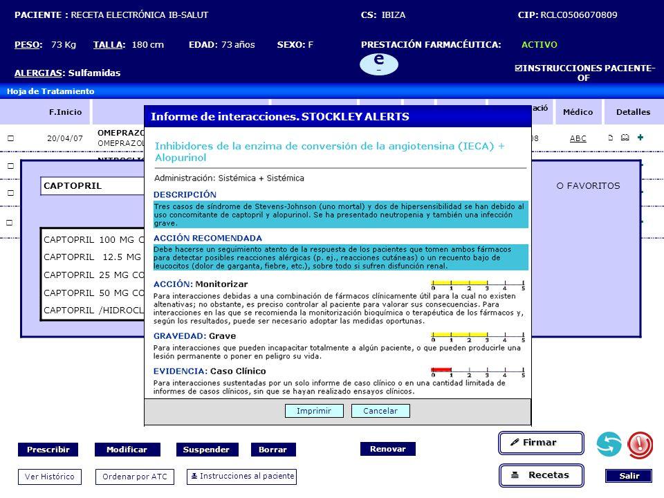 PACIENTE : RECETA ELECTRÓNICA IB-SALUT CS: IBIZA CIP: RCLC0506070809 PESO: 73 Kg TALLA: 180 cm EDAD: 73 años SEXO: F PRESTACIÓN FARMACÉUTICA: ACTIVO ALERGIAS: Sulfamidas INSTRUCCIONES PACIENTE- OF e-e- Hoja de Tratamiento F.InicioProductoDosis Frecue ncia VíaF.Fin F.autorizació n MédicoDetalles 20/04/07 OMEPRAZOL OMEPRAZOL NORMON 20 MG 28 CAPS 20 MG = 1 CAPSC/24HORCRÓNICO24/04/08ABC 01/01/07 NITROGLICERINA NITRODERM TTS 10 MG 28 PARCHE 10 MG=1 PARCHEC/24HTOPCRÓNICO01/01/08DPK 01/04/07 LOSARTAN COZAAR 50 MG 28 COMP 50 MG=1 COMPDEORCRÓNICO02/04/08DPK 01/01/07 ACETIL-SALICÍLICO, ACIDO ADIRO 100 MG COMP RECUB 1 MG=1 COMPA-DEORCRÓNICO02/01/08ABC CAPTOPRIL...PRINCIPIO ACTIVO TODOS GUÍA FAVORITOS CAPTOPRIL 100 MG COMP CAPTOPRIL 12.5 MG COMP CAPTOPRIL 25 MG COMP CAPTOPRIL 50 MG COMP CAPTOPRIL /HIDROCLOROTIAZIDA (50/25) MG COMP CAPTOPRIL ACEBUTOLOL ACECLOFENACO ACEMETACINA ACEPROMAZINA ACEPROMETAZINA ACETILSALICÍLICO, ÁCIDO ALBÚMINA ALCLOFENACO ALCOHOL ALFUZOSINA ALIMENTO ALMINOPROFENO ALOPURINOL ALTIZIDA AMINOFENAZONA AMINOPROPILONA AMLODIPINO AMPIROXICAM AMTOLMETINA Interacciona con...