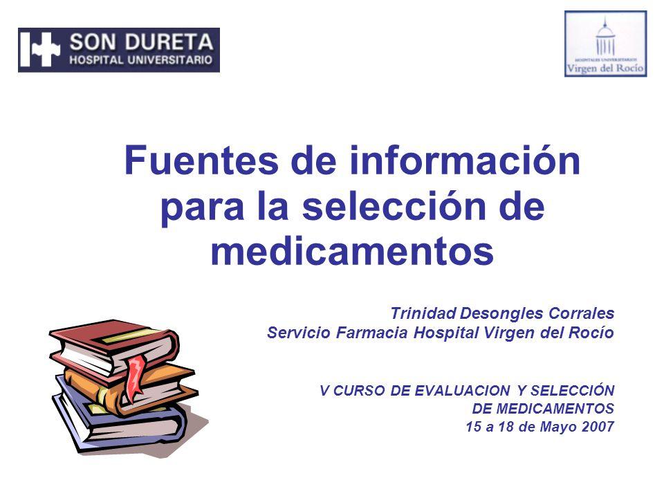 Fuentes de información para la selección de medicamentos Trinidad Desongles Corrales Servicio Farmacia Hospital Virgen del Rocío V CURSO DE EVALUACION Y SELECCIÓN DE MEDICAMENTOS 15 a 18 de Mayo 2007