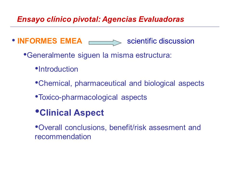 Ensayo clínico pivotal: Agencias Evaluadoras INFORMES EMEAscientific discussion Generalmente siguen la misma estructura: Introduction Chemical, pharmaceutical and biological aspects Toxico-pharmacological aspects Clinical Aspect Overall conclusions, benefit/risk assesment and recommendation
