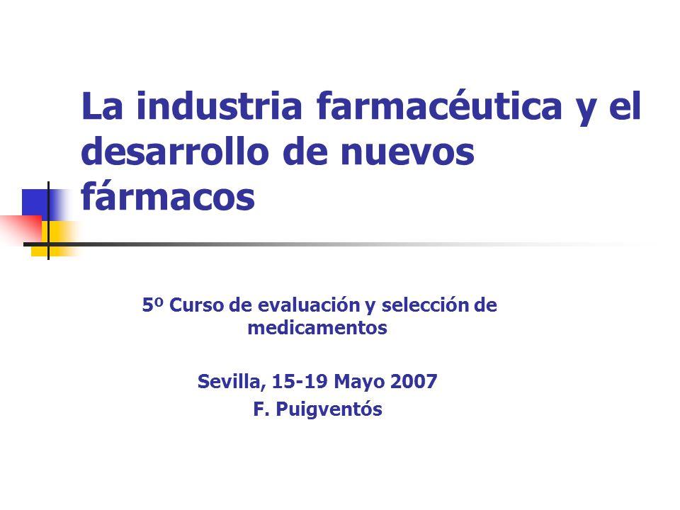 La industria farmacéutica y el desarrollo de nuevos fármacos 5º Curso de evaluación y selección de medicamentos Sevilla, 15-19 Mayo 2007 F.