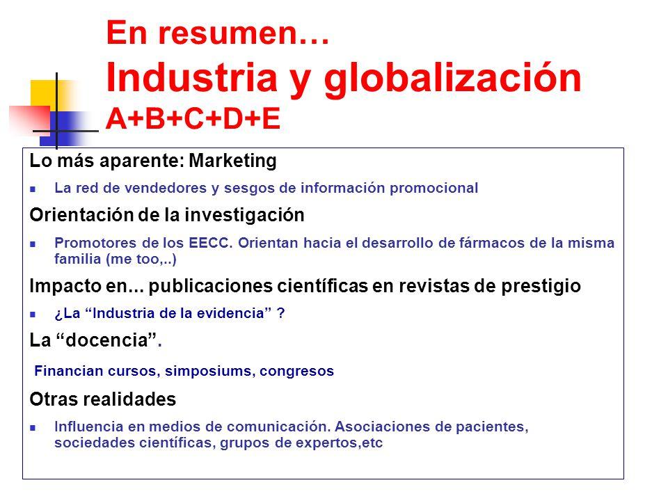En resumen… Industria y globalización A+B+C+D+E Lo más aparente: Marketing La red de vendedores y sesgos de información promocional Orientación de la investigación Promotores de los EECC.