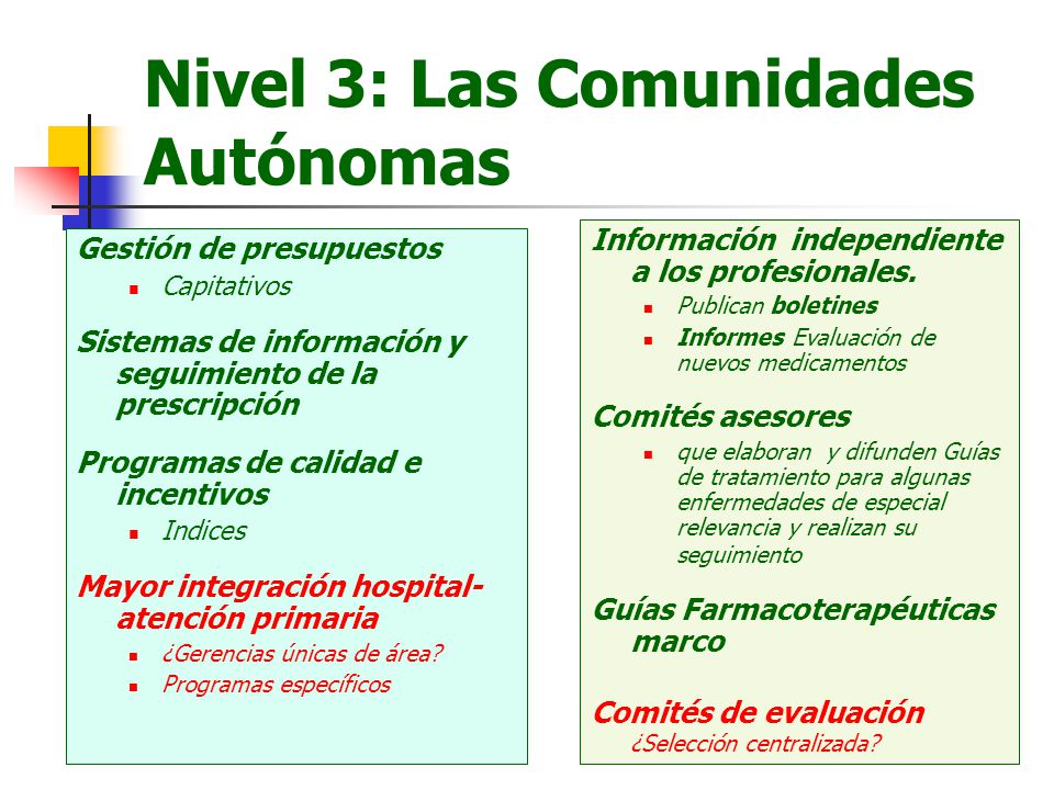 Nivel 3: Las Comunidades Autónomas Gestión de presupuestos Capitativos Sistemas de información y seguimiento de la prescripción Programas de calidad e incentivos Indices Mayor integración hospital- atención primaria ¿Gerencias únicas de área.