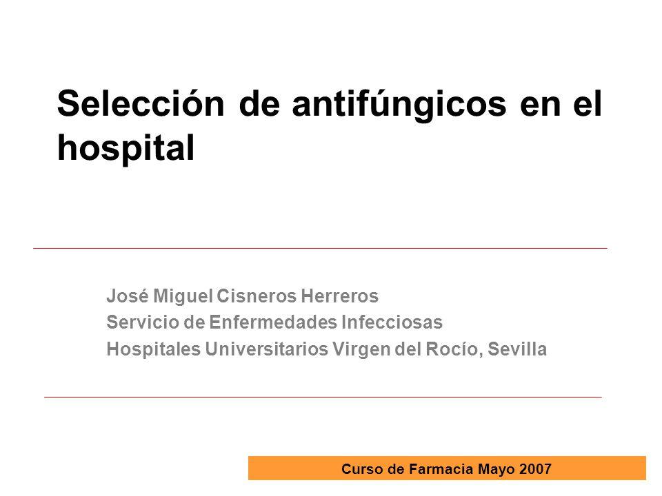 Selección de antifúngicos en el hospital José Miguel Cisneros Herreros Servicio de Enfermedades Infecciosas Hospitales Universitarios Virgen del Rocío