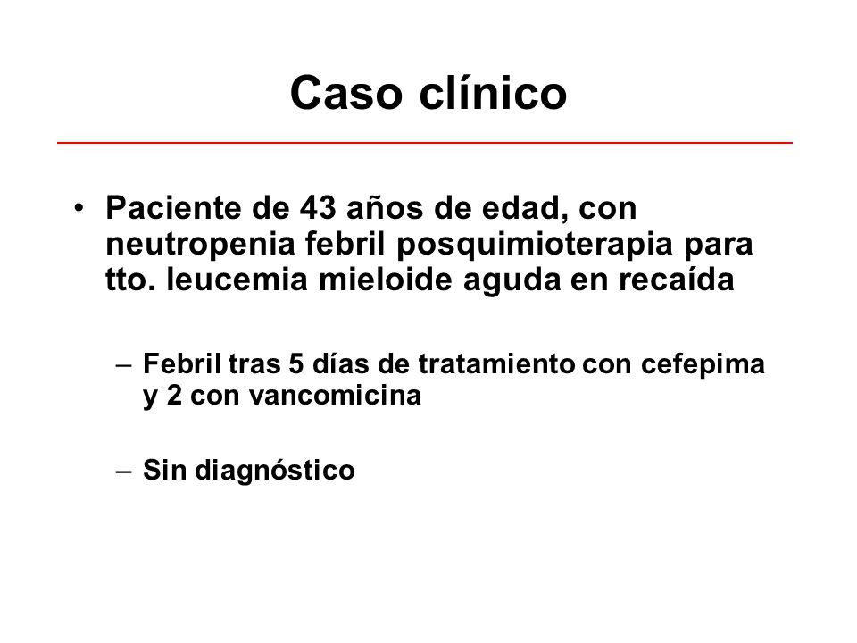 Caso clínico Paciente de 43 años de edad, con neutropenia febril posquimioterapia para tto. leucemia mieloide aguda en recaída –Febril tras 5 días de