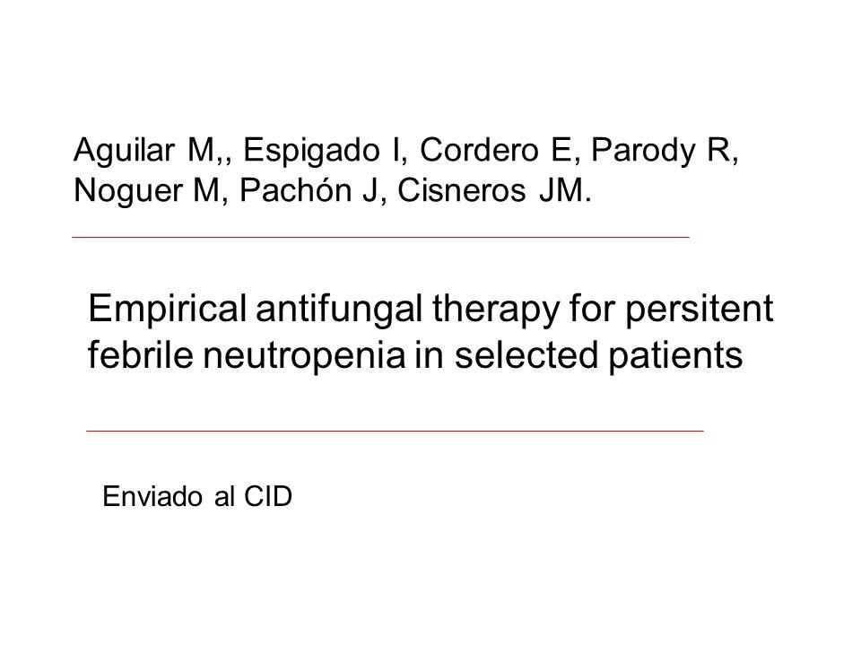 Aguilar M,, Espigado I, Cordero E, Parody R, Noguer M, Pachón J, Cisneros JM. Empirical antifungal therapy for persitent febrile neutropenia in select