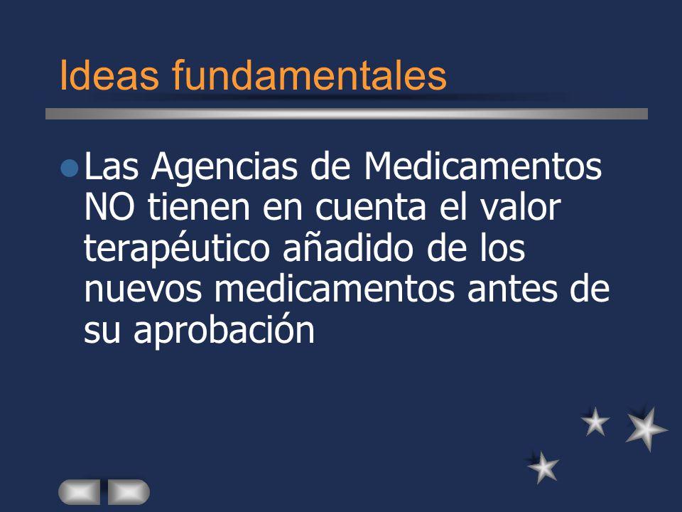 Ideas fundamentales Las Agencias de Medicamentos NO tienen en cuenta el valor terapéutico añadido de los nuevos medicamentos antes de su aprobación