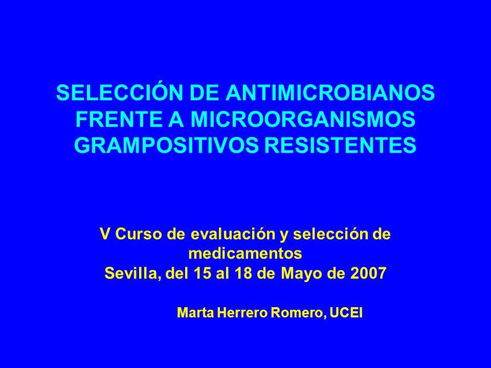 SELECCIÓN DE ANTIMICROBIANOS FRENTE A MICROORGANISMOS GRAMPOSITIVOS RESISTENTES V Curso de evaluación y selección de medicamentos Sevilla, del 15 al 18 de Mayo de 2007 Marta Herrero Romero, UCEI