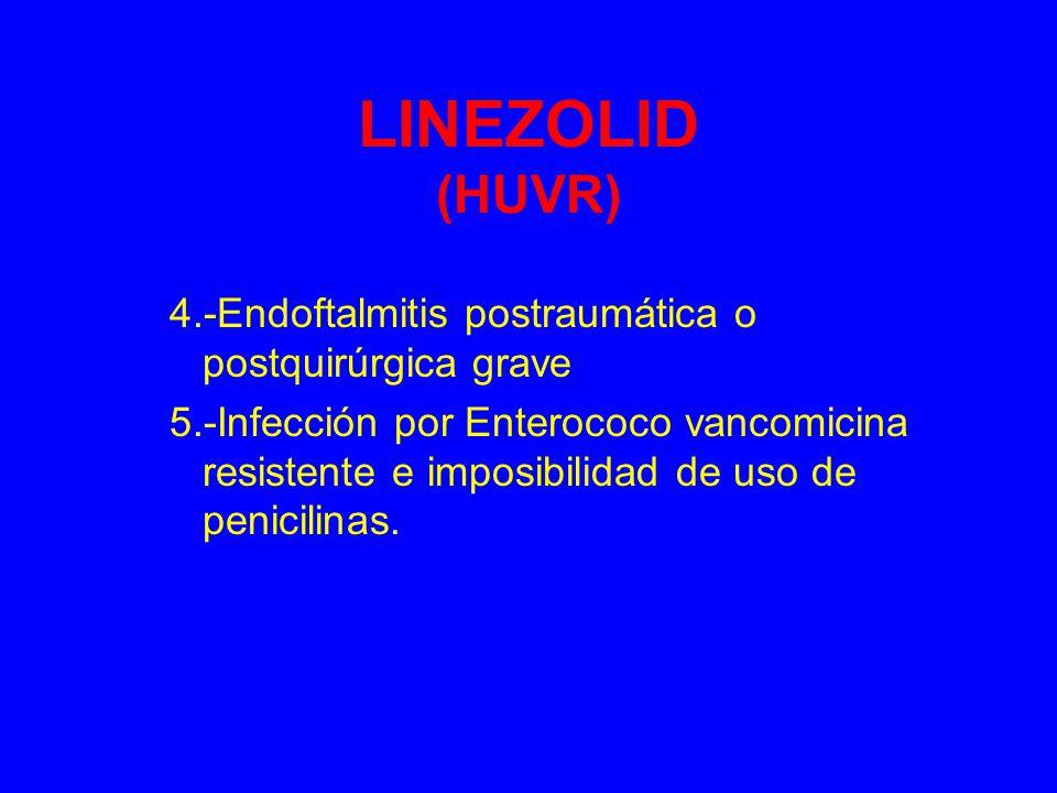 LINEZOLID (HUVR) 4.-Endoftalmitis postraumática o postquirúrgica grave 5.-Infección por Enterococo vancomicina resistente e imposibilidad de uso de penicilinas.