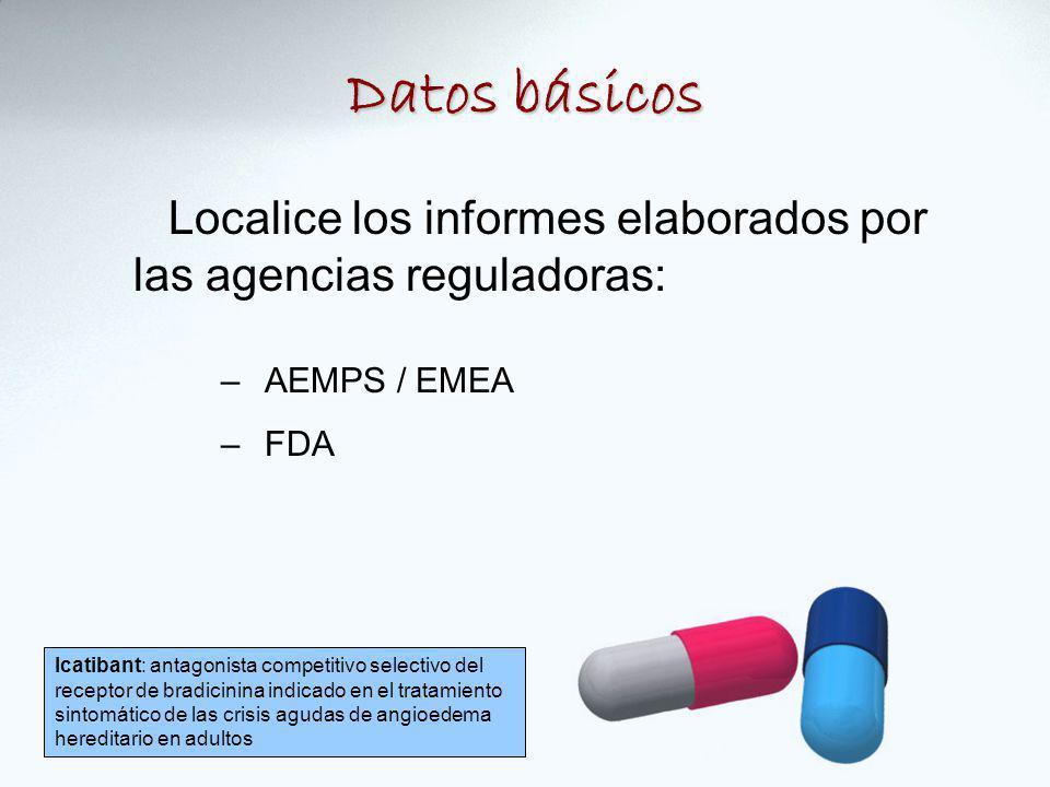 Datos básicos Localice los informes elaborados por las agencias reguladoras: –AEMPS / EMEA –FDA Icatibant: antagonista competitivo selectivo del receptor de bradicinina indicado en el tratamiento sintomático de las crisis agudas de angioedema hereditario en adultos