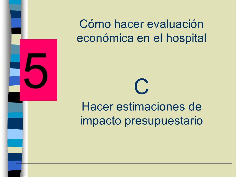 Cómo hacer evaluación económica en el hospital C Hacer estimaciones de impacto presupuestario 5