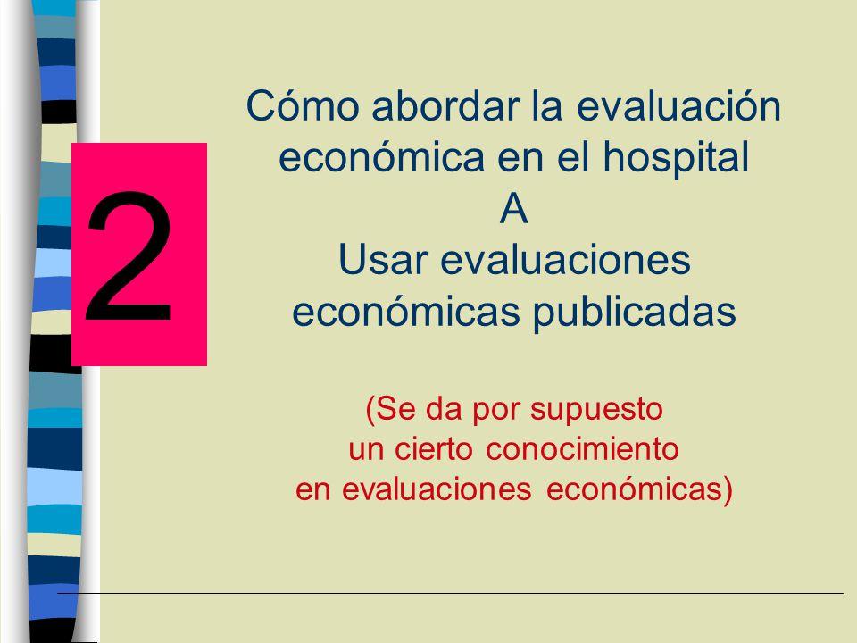 Cómo abordar la evaluación económica en el hospital A Usar evaluaciones económicas publicadas (Se da por supuesto un cierto conocimiento en evaluaciones económicas) 2