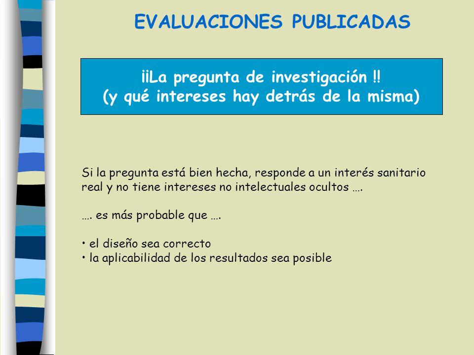 EVALUACIONES PUBLICADAS ¡¡La pregunta de investigación !! (y qué intereses hay detrás de la misma) Si la pregunta está bien hecha, responde a un inter