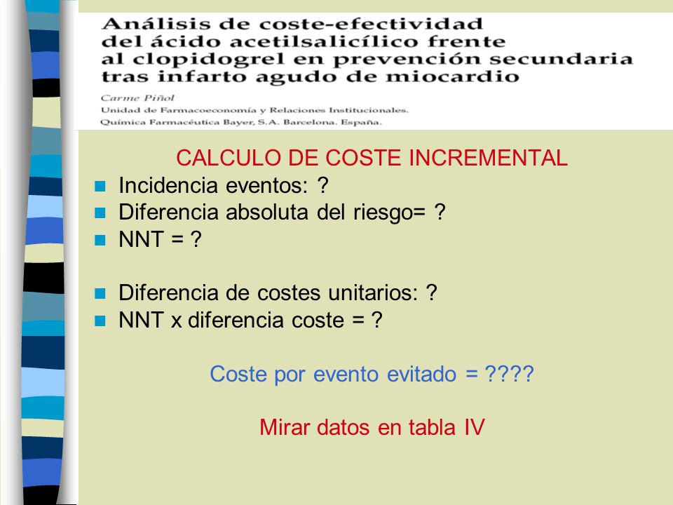 CALCULO DE COSTE INCREMENTAL Incidencia eventos: ? Diferencia absoluta del riesgo= ? NNT = ? Diferencia de costes unitarios: ? NNT x diferencia coste