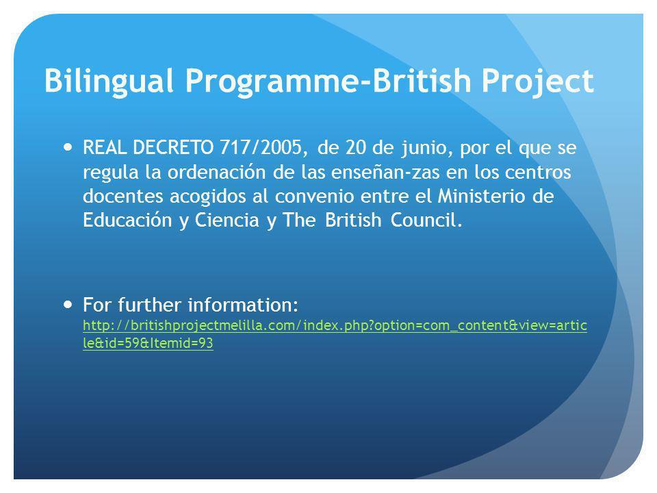Bilingual Programme-British Project REAL DECRETO 717/2005, de 20 de junio, por el que se regula la ordenación de las enseñan-zas en los centros docentes acogidos al convenio entre el Ministerio de Educación y Ciencia y TheBritishCouncil.