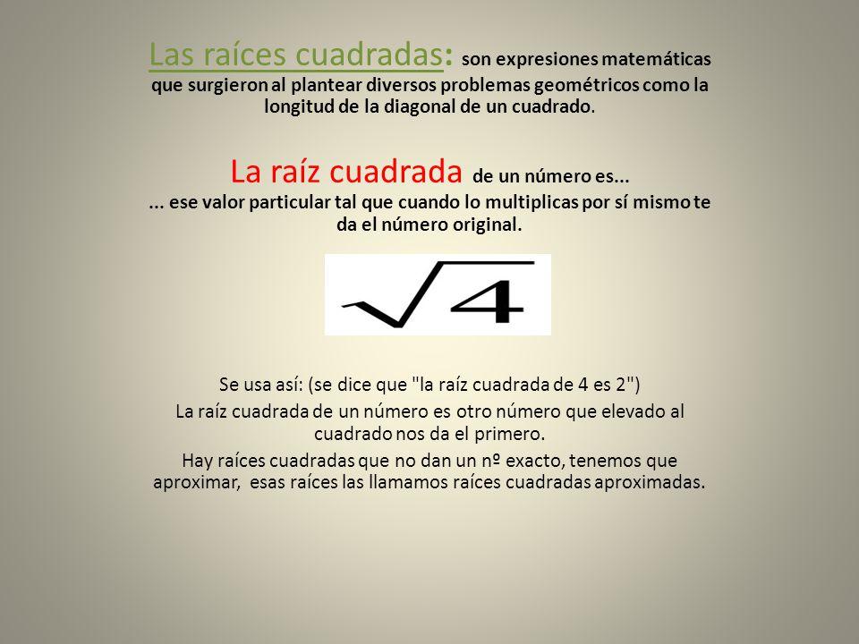 Las raíces cuadradas: son expresiones matemáticas que surgieron al plantear diversos problemas geométricos como la longitud de la diagonal de un cuadr