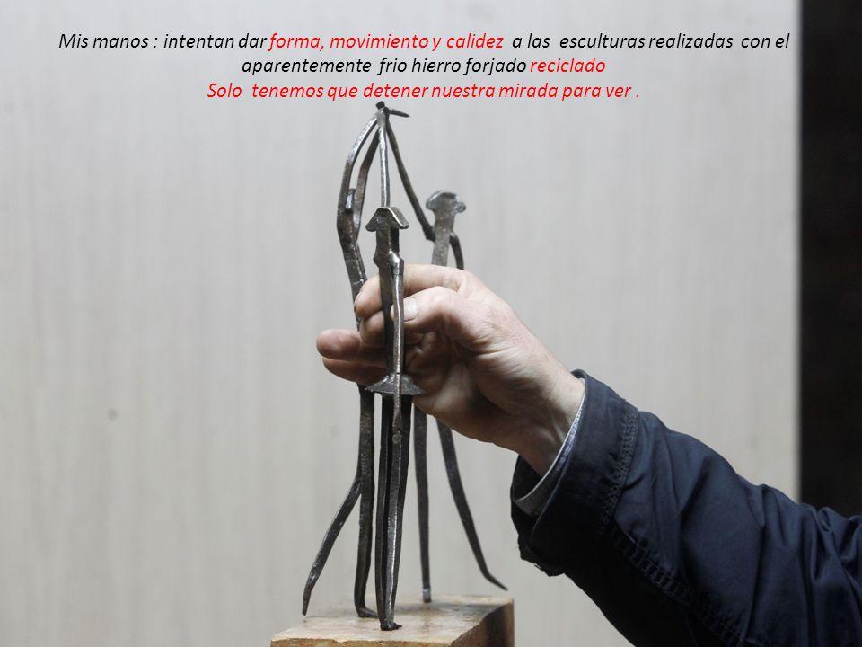 Mis manos : intentan dar forma, movimiento y calidez a las esculturas realizadas con el aparentemente frio hierro forjado reciclado Solo tenemos que d