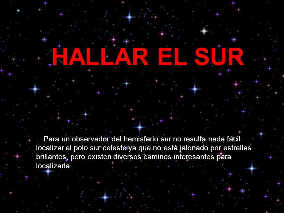HALLAR EL SUR Para un observador del hemisferio sur no resulta nada fácil localizar el polo sur celeste ya que no está jalonado por estrellas brillant