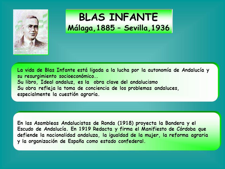 BLAS INFANTE Málaga,1885 – Sevilla,1936 La vida de Blas Infante está ligada a la lucha por la autonomía de Andalucía y su resurgimiento socioeconómico
