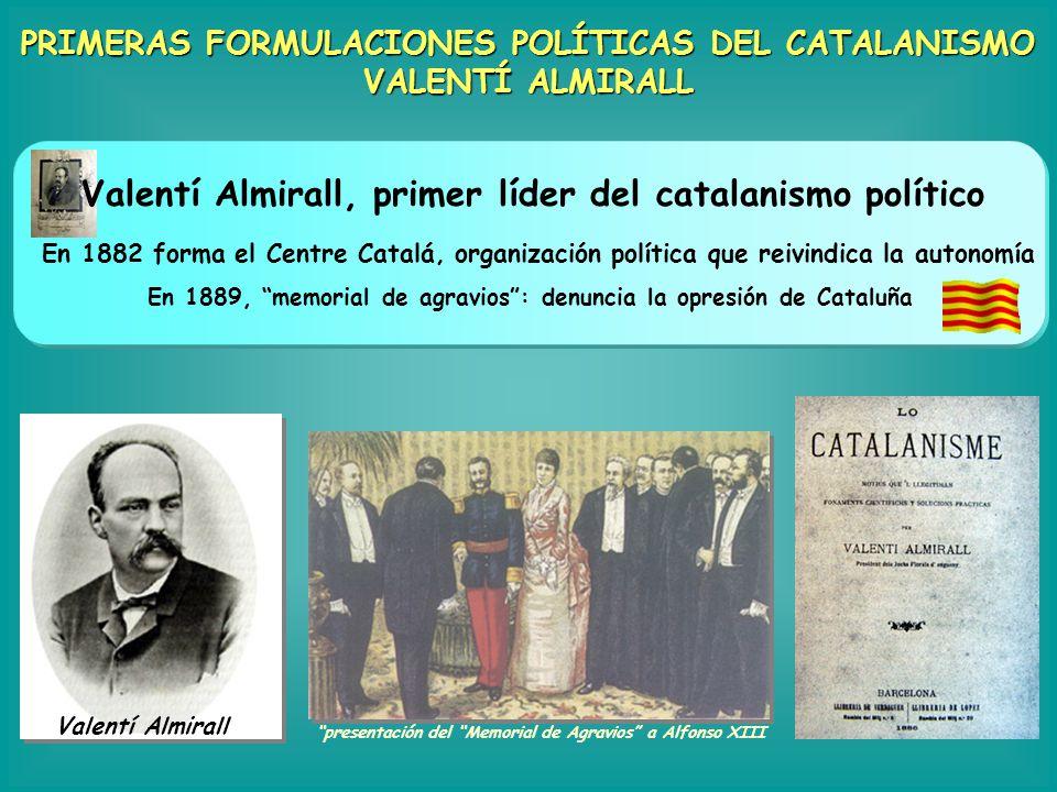 PRIMERAS FORMULACIONES POLÍTICAS DEL CATALANISMO VALENTÍ ALMIRALL En 1882 forma el Centre Catalá, organización política que reivindica la autonomía Va