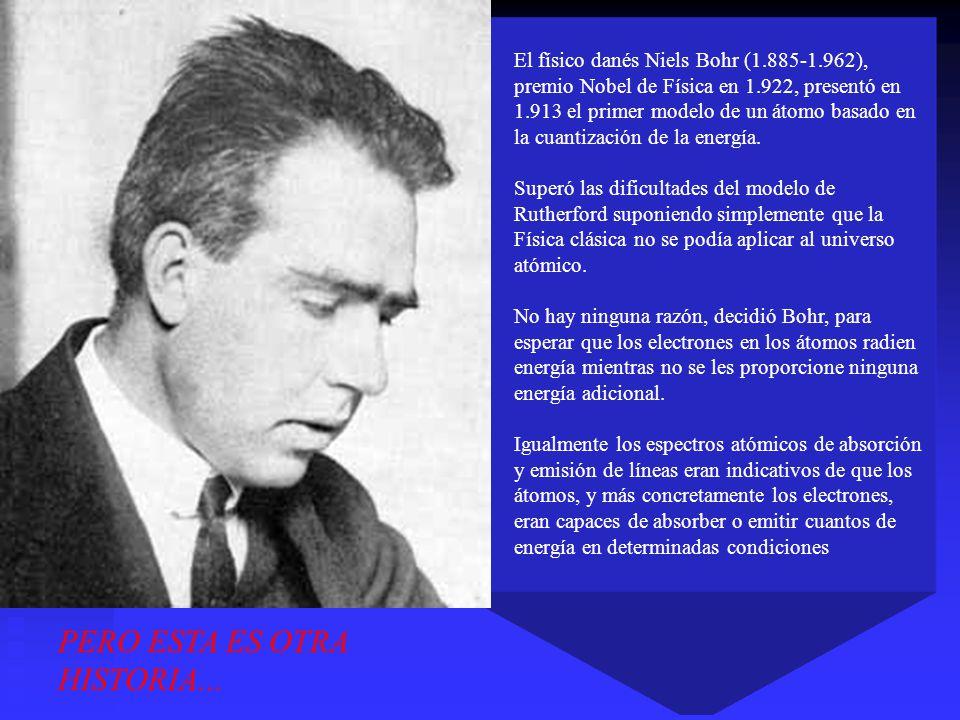 El físico danés Niels Bohr (1.885-1.962), premio Nobel de Física en 1.922, presentó en 1.913 el primer modelo de un átomo basado en la cuantización de
