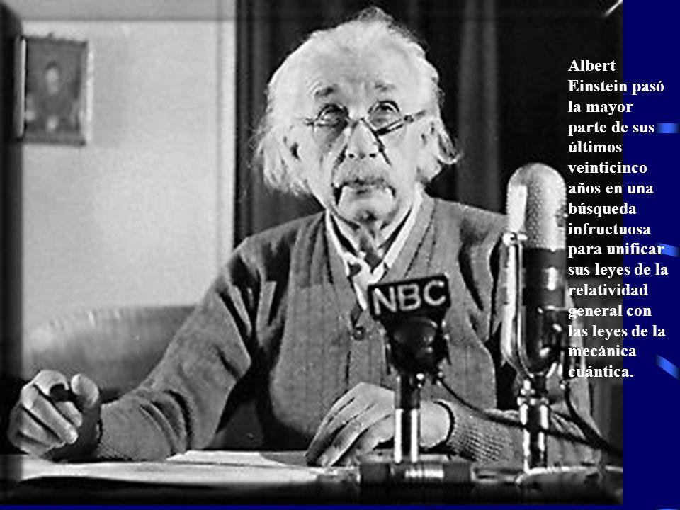 Albert Einstein pasó la mayor parte de sus últimos veinticinco años en una búsqueda infructuosa para unificar sus leyes de la relatividad general con