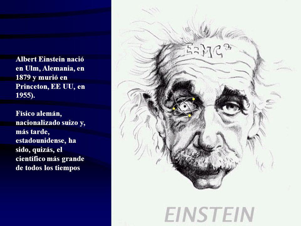 Albert Einstein nació en Ulm, Alemania, en 1879 y murió en Princeton, EE UU, en 1955). Físico alemán, nacionalizado suizo y, más tarde, estadounidense