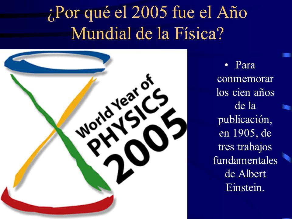 ¿Por qué el 2005 fue el Año Mundial de la Física? Para conmemorar los cien años de la publicación, en 1905, de tres trabajos fundamentales de Albert E