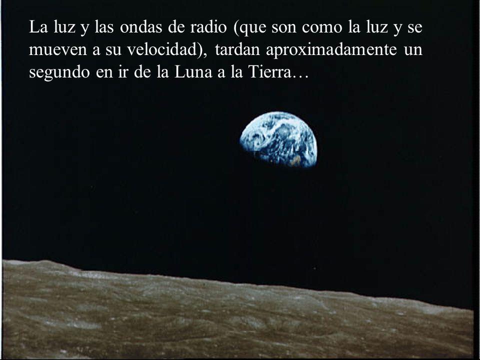 La luz y las ondas de radio (que son como la luz y se mueven a su velocidad), tardan aproximadamente un segundo en ir de la Luna a la Tierra…