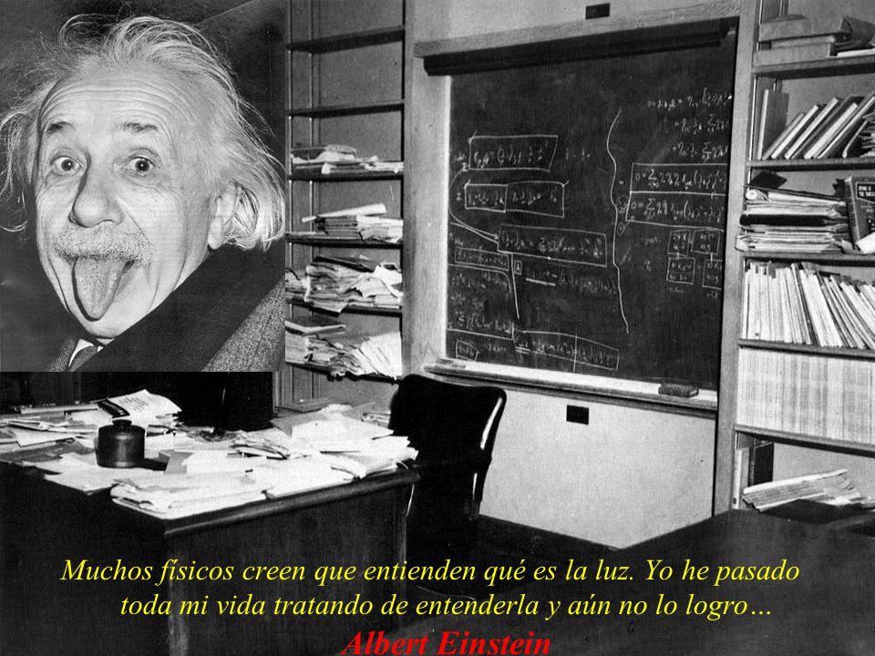 Muchos físicos creen que entienden qué es la luz. Yo he pasado toda mi vida tratando de entenderla y aún no lo logro… Albert Einstein