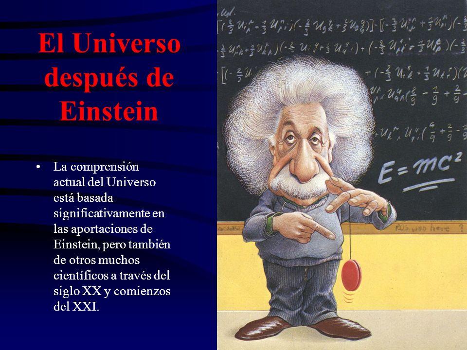 El Universo después de Einstein La comprensión actual del Universo está basada significativamente en las aportaciones de Einstein, pero también de otros muchos científicos a través del siglo XX y comienzos del XXI.