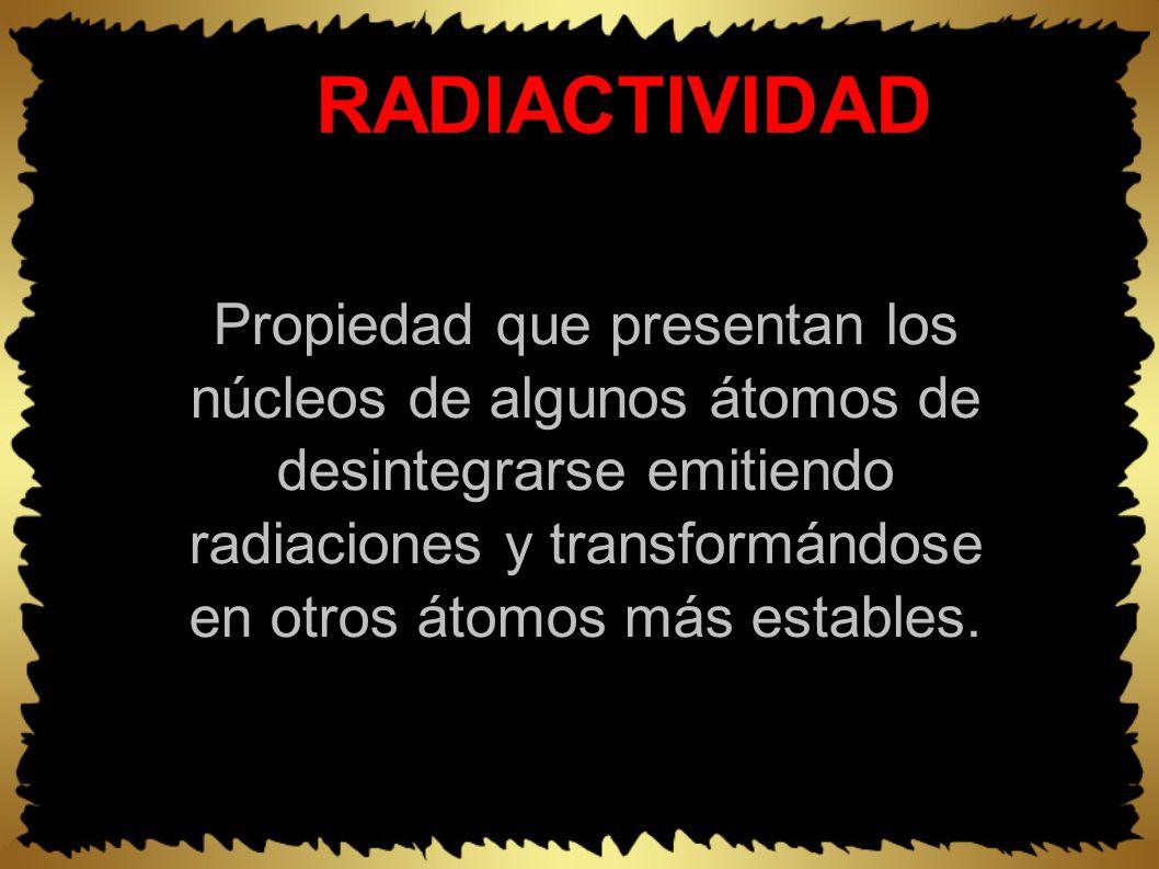 RADIACTIVIDAD Propiedad que presentan los núcleos de algunos átomos de desintegrarse emitiendo radiaciones y transformándose en otros átomos más estables.