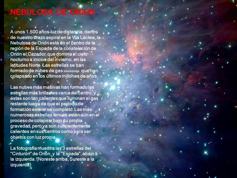 NEBULOSA DE ORION A unos 1.500 años-luz de distancia, dentro de nuestro brazo espiral en la Vía Láctea, la Nebulosa de Orión está en el centro de la región de la Espada de la constelación de Orión el Cazador, que domina el cielo nocturno a inicios del invierno, en las latitudes Norte.