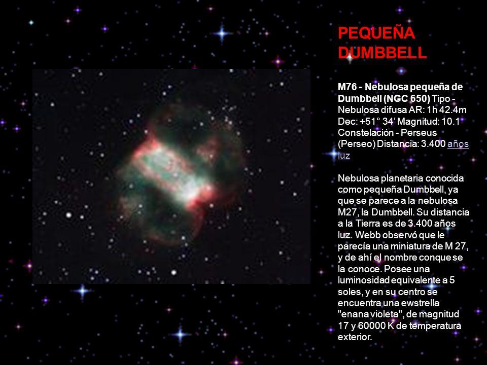 PEQUEÑA DUMBBELL M76 - Nebulosa pequeña de Dumbbell (NGC 650) Tipo - Nebulosa difusa AR: 1h 42.4m Dec: +51° 34 Magnitud: 10.1 Constelación - Perseus (Perseo) Distancia: 3.400 años luzaños luz Nebulosa planetaria conocida como pequeña Dumbbell, ya que se parece a la nebulosa M27, la Dumbbell.