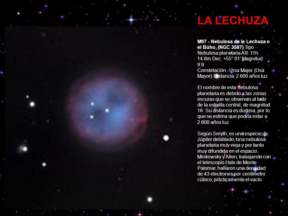 LA LECHUZA M97 - Nebulosa de la Lechuza o el Búho, (NGC 3587) Tipo - Nebulosa planetaria AR: 11h 14.8m Dec: +55° 01 Magnitud: 9.9 Constelación - Ursa Major (Osa Mayor) Distancia: 2.600 años luz El nombre de esta nebulosa planetaria es debido a las zonas oscuras que se observan al lado de la estrella central, de magnitud 16.