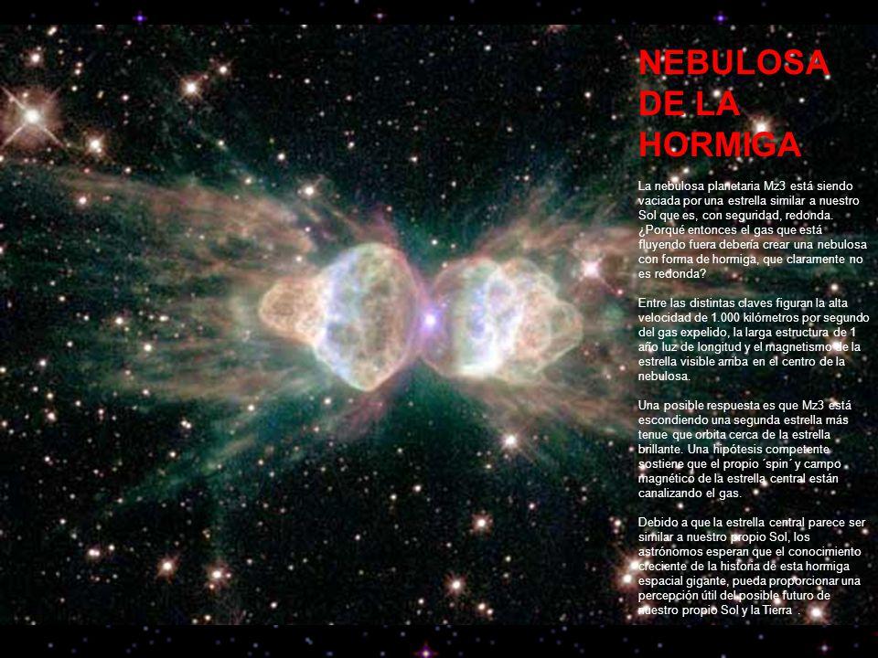 NEBULOSA DE LA HORMIGA La nebulosa planetaria Mz3 está siendo vaciada por una estrella similar a nuestro Sol que es, con seguridad, redonda.