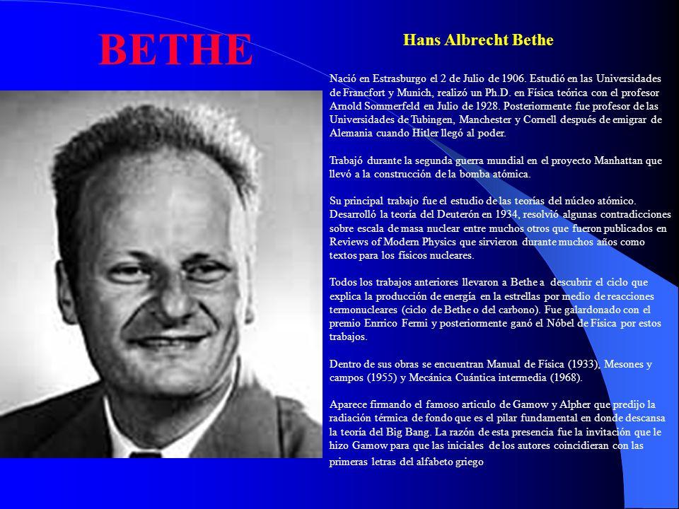 BETHE Nació en Estrasburgo el 2 de Julio de 1906. Estudió en las Universidades de Francfort y Munich, realizó un Ph.D. en Física teórica con el profes