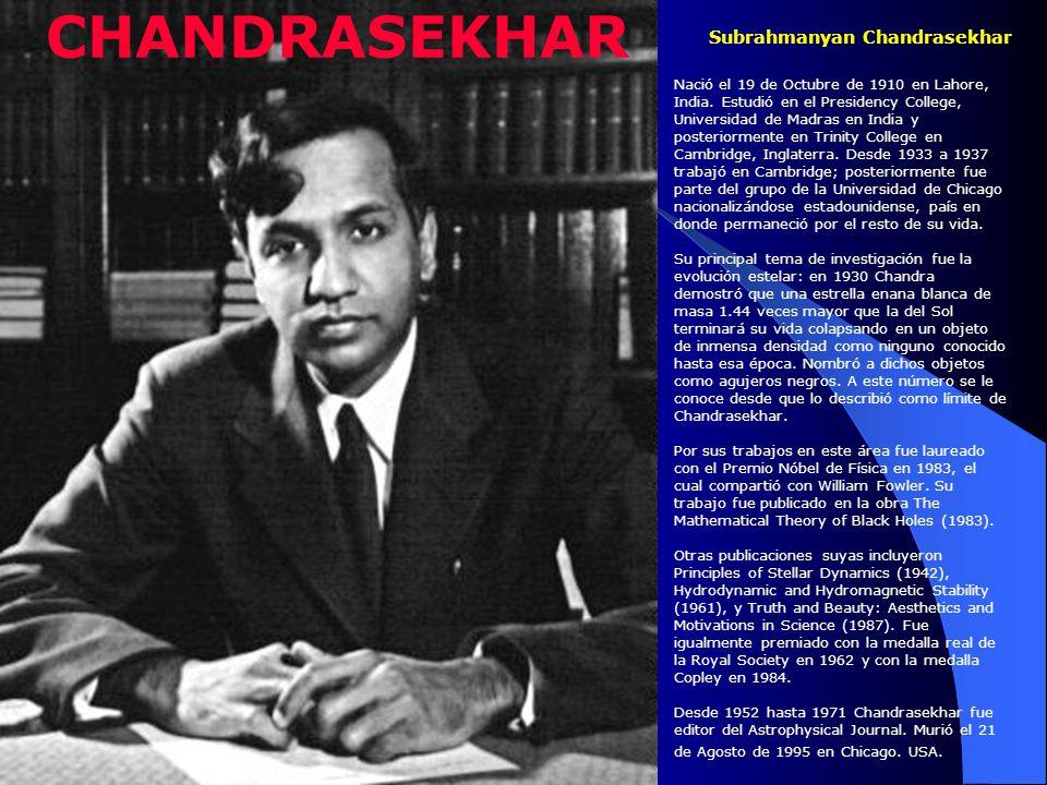 Subrahmanyan Chandrasekhar Nació el 19 de Octubre de 1910 en Lahore, India. Estudió en el Presidency College, Universidad de Madras en India y posteri