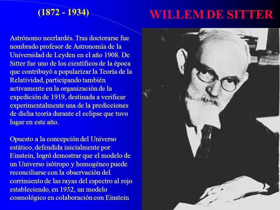 WILLEM DE SITTER (1872 - 1934) Astrónomo neerlardés. Tras doctorarse fue nombrado profesor de Astronomía de la Universidad de Leyden en el año 1908. D