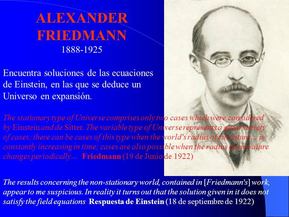 ALEXANDER FRIEDMANN 1888-1925 Encuentra soluciones de las ecuaciones de Einstein, en las que se deduce un Universo en expansión. The stationary type o