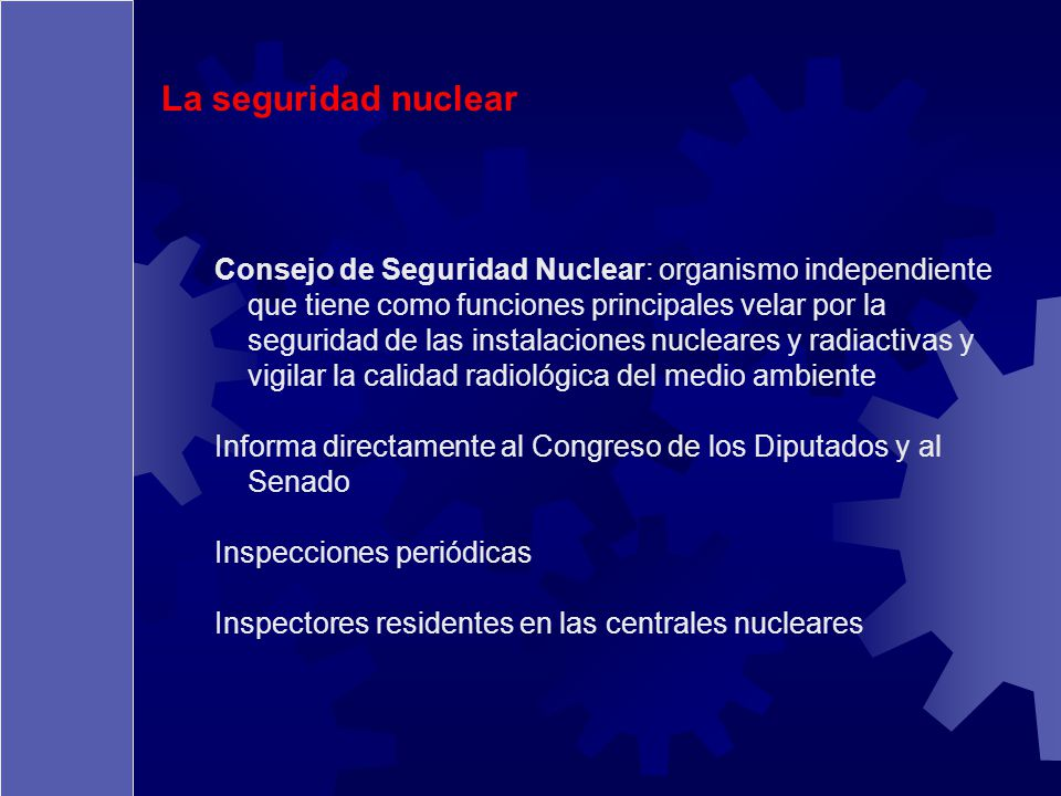 La seguridad nuclear Consejo de Seguridad Nuclear: organismo independiente que tiene como funciones principales velar por la seguridad de las instalac
