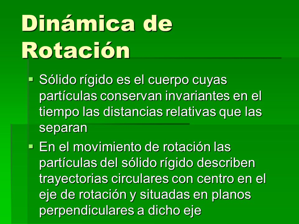 Dinámica de Rotación Sólido rígido es el cuerpo cuyas partículas conservan invariantes en el tiempo las distancias relativas que las separan En el movimiento de rotación las partículas del sólido rígido describen trayectorias circulares con centro en el eje de rotación y situadas en planos perpendiculares a dicho eje