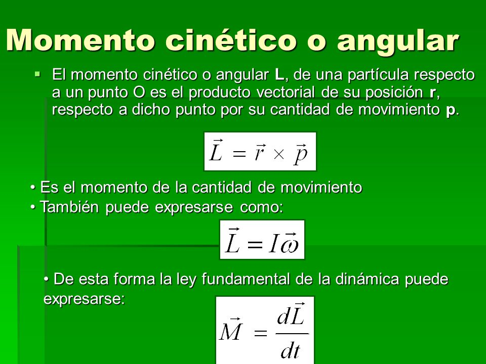 Momento cinético o angular El momento cinético o angular L, de una partícula respecto a un punto O es el producto vectorial de su posición r, respecto a dicho punto por su cantidad de movimiento p.