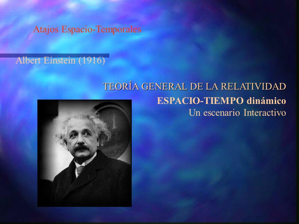 Atajos Espacio-Temporales Albert Einstein (1916) TEORÍA GENERAL DE LA RELATIVIDAD ESPACIO-TIEMPO dinámico Un escenario Interactivo