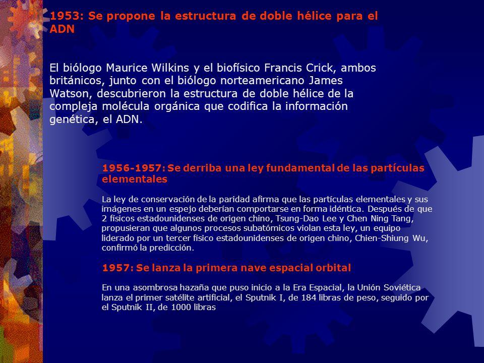 1953: Se propone la estructura de doble hélice para el ADN El biólogo Maurice Wilkins y el biofísico Francis Crick, ambos británicos, junto con el bió