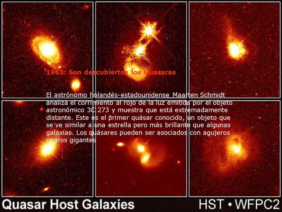1963: Son descubiertos los Quasares El astrónomo holandés-estadounidense Maarten Schmidt analiza el corrimiento al rojo de la luz emitida por el objet