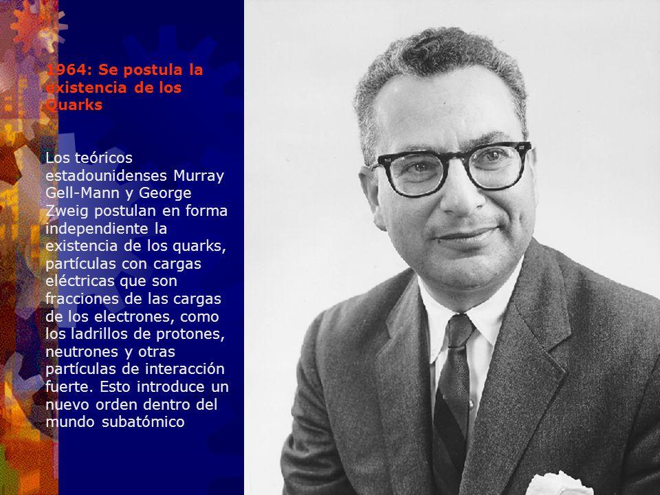 1964: Se postula la existencia de los Quarks Los teóricos estadounidenses Murray Gell-Mann y George Zweig postulan en forma independiente la existenci