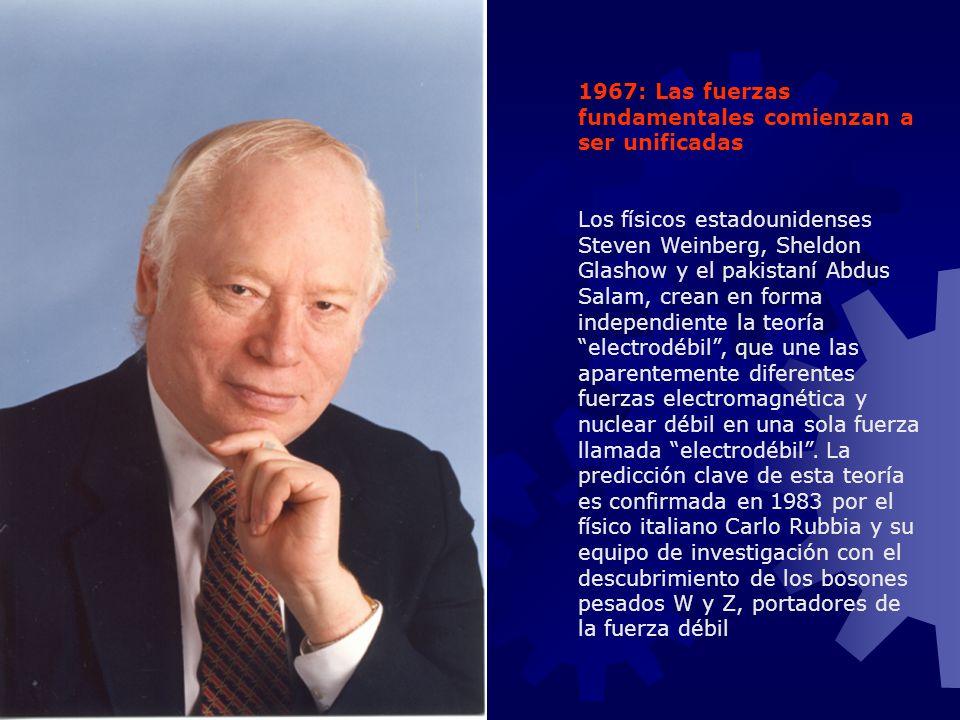 1967: Las fuerzas fundamentales comienzan a ser unificadas Los físicos estadounidenses Steven Weinberg, Sheldon Glashow y el pakistaní Abdus Salam, cr